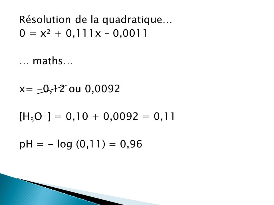 Résolution de la quadratique… 0 = x² + 0,111x – 0,0011 … maths… x= -0,12 ou 0,0092 [H3O+] = 0,10 + 0,0092 = 0,11 pH = - log (0,11) = 0,96